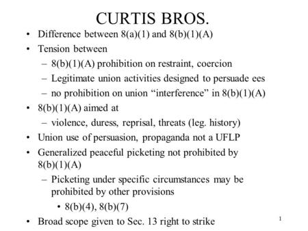 1 CURTIS BROS. Difference between 8(a)(1) and 8(b)(1)(A) Tension between –8(b)(1)(A) prohibition on restraint, coercion –Legitimate union activities designed.