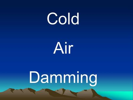 Cold Air Damming. Cold Air Damming What is Cold Air Damming?