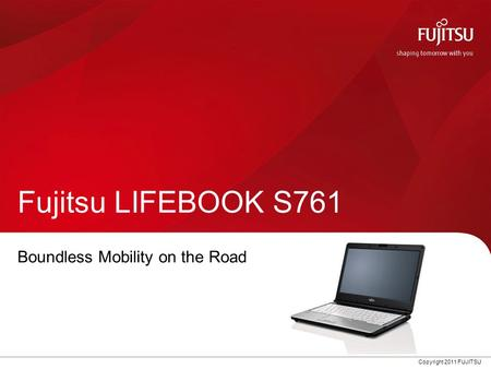 Copyright 2011 FUJITSU Fujitsu LIFEBOOK S761 Boundless Mobility on the Road.
