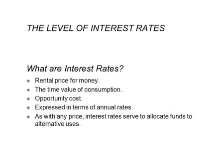 THE LEVEL OF INTEREST RATES What are Interest Rates? l Rental price for money. l The time value of consumption. l Opportunity cost. l Expressed in terms.