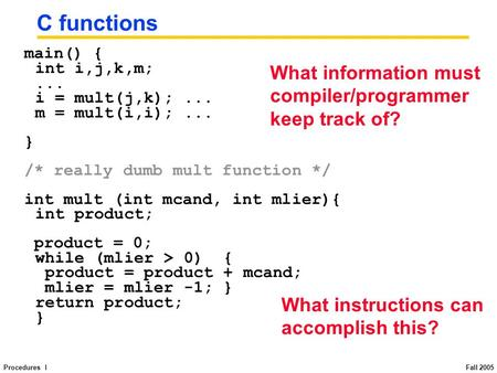 Procedures I Fall 2005 C functions main() { int i,j,k,m;... i = mult(j,k);... m = mult(i,i);... } /* really dumb mult function */ int mult (int mcand,