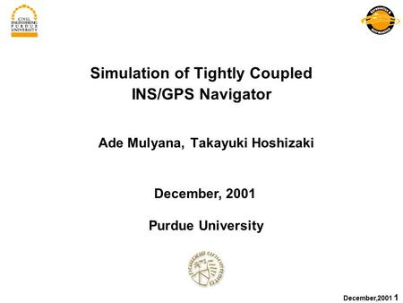 December,2001 1 Simulation of Tightly Coupled INS/GPS Navigator Ade Mulyana, Takayuki Hoshizaki December, 2001 Purdue University.