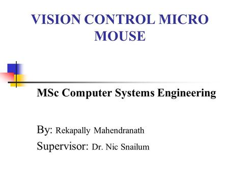 VISION CONTROL MICRO MOUSE MSc Computer Systems Engineering By: Rekapally Mahendranath Supervisor: Dr. Nic Snailum.