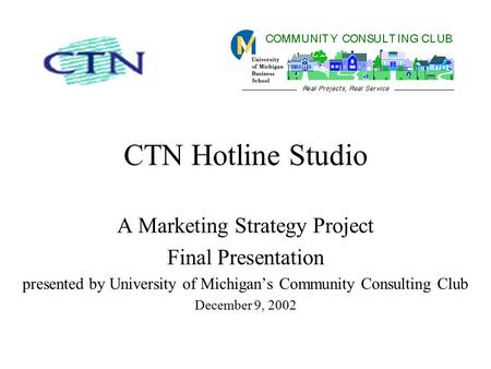 CTN Hotline Studio A Marketing Strategy Project Final Presentation presented by University of Michigan's Community Consulting Club December 9, 2002.