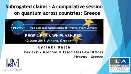 Subrogated claims – A comparative session on quantum across countries: Greece PEOPIL RTA & WHIPLASH EEG 12 June 2015, Athens, Greece Kyriaki Balta Pavlakis.