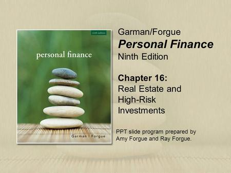 Chapter 16: Real Estate and High-Risk Investments Garman/Forgue Personal Finance Ninth Edition PPT slide program prepared by Amy Forgue and Ray Forgue.
