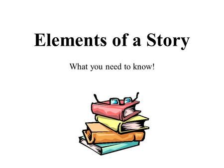 Elements of a Story What you need to know!.