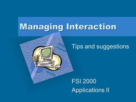 "Managing Interaction Tips and suggestions FSI 2000 Applications II To insert your company logo on this slide From the Insert Menu Select ""Picture"" Locate."