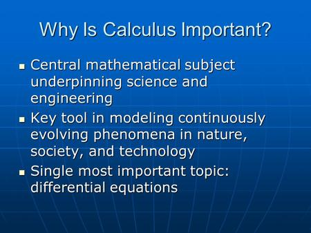 Why Is Calculus Important? Central mathematical subject underpinning science and engineering Central mathematical subject underpinning science and engineering.
