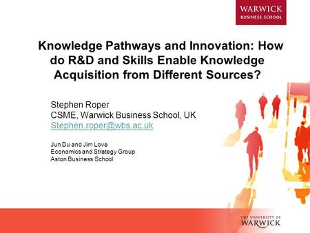 Knowledge Pathways and Innovation: How do R&D and Skills Enable Knowledge Acquisition from Different Sources? Stephen Roper CSME, Warwick Business School,