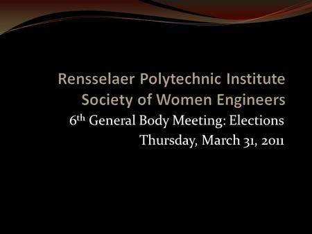 6 th General Body Meeting: Elections Thursday, March 31, 2011.
