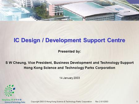 1 Copyright 2003 © Hong Kong Science & Technology Parks Corporation Rev.2 6/1/2003 Presented by: S W Cheung, Vice President, Business Development and Technology.
