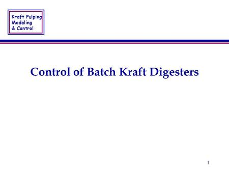 Kraft Pulping Modeling & Control 1 Control of Batch Kraft Digesters.