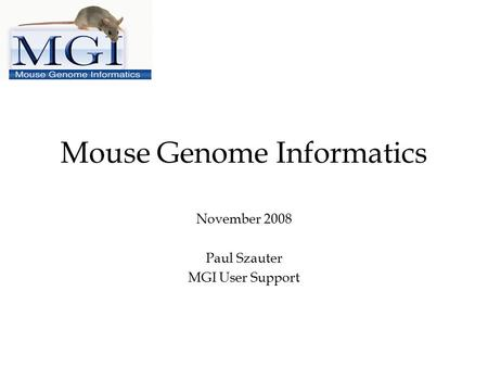 Mouse Genome Informatics November 2008 Paul Szauter MGI User Support.