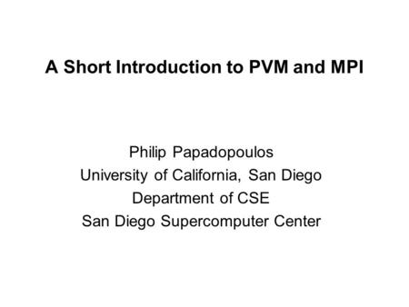 A Short Introduction to PVM and MPI Philip Papadopoulos University of California, San Diego Department of CSE San Diego Supercomputer Center.