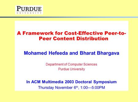 A Framework for Cost-Effective Peer-to- Peer Content Distribution Mohamed Hefeeda and Bharat Bhargava Department of Computer Sciences Purdue University.