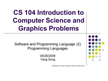 CS 104 Introduction to Computer Science and Graphics Problems Software and Programming Language (2) Programming Languages 09/26/2008 Yang Song (Prepared.