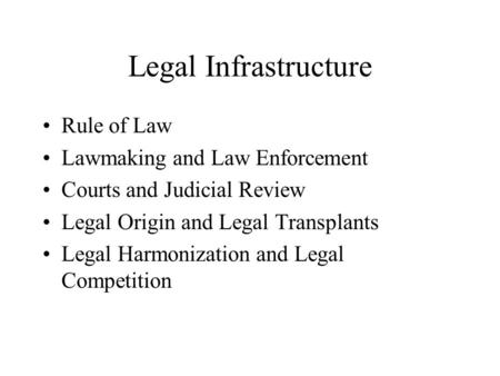 Legal Infrastructure Rule of Law Lawmaking and Law Enforcement Courts and Judicial Review Legal Origin and Legal Transplants Legal Harmonization and Legal.