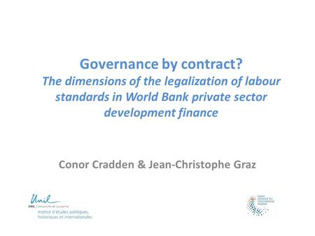 Governance by contract? The dimensions of the legalization of labour standards in World Bank private sector development finance Conor Cradden & Jean-Christophe.