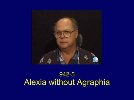 Alexia without Agraphia 942-5. Neurovisual Exam Visual acuity 20/60 or better OU (made error reading Snellen chart) Fields: Dense right homonymous hemianopia.