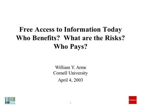 1 William Y. Arms Cornell University April 4, 2003 Free Access to Information Today Who Benefits? What are the Risks? Who Pays?