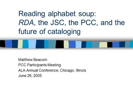 Reading alphabet soup: RDA, the JSC, the PCC, and the future of cataloging Matthew Beacom PCC Participants Meeting ALA Annual Conference, Chicago, Illinois.