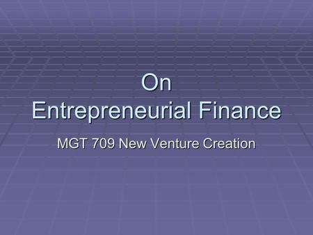 On Entrepreneurial Finance MGT 709 New Venture Creation.