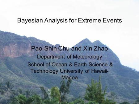 Bayesian Analysis for Extreme Events Pao-Shin Chu and Xin Zhao Department of Meteorology School of Ocean & Earth Science & Technology University of Hawaii-