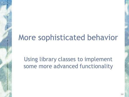 More sophisticated behavior Using library classes to implement some more advanced functionality 3.0.