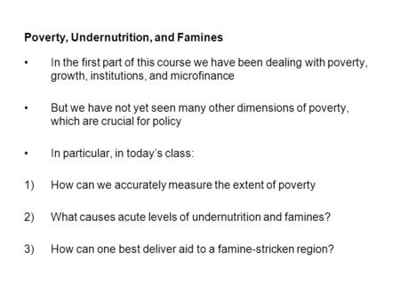 Poverty, Undernutrition, and Famines In the first part of this course we have been dealing with poverty, growth, institutions, and microfinance But we.