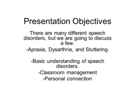 Presentation Objectives There are many different speech disorders, but we are going to discuss a few. -Apraxia, Dysarthria, and Stuttering. -Basic understanding.