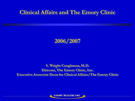 Clinical Affairs and The Emory Clinic 2006/2007 S. Wright Caughman, M.D. Director, The Emory Clinic, Inc. Executive Associate Dean for Clinical Affairs/The.