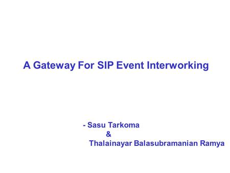 A Gateway For SIP Event Interworking - Sasu Tarkoma & Thalainayar Balasubramanian Ramya.