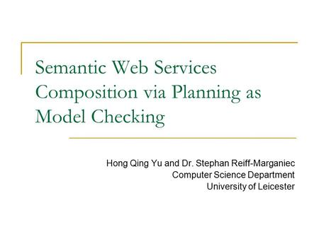 Semantic Web Services Composition via Planning as Model Checking Hong Qing Yu and Dr. Stephan Reiff-Marganiec Computer Science Department University of.