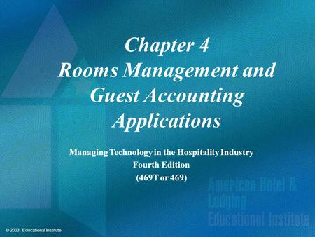 © 2003, Educational Institute Chapter 4 Rooms Management and Guest Accounting Applications Managing Technology in the Hospitality Industry Fourth Edition.