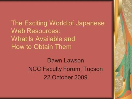 The Exciting World of Japanese Web Resources: What Is Available and How to Obtain Them Dawn Lawson NCC Faculty Forum, Tucson 22 October 2009.