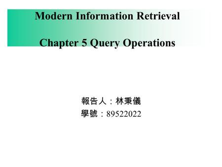 Modern Information Retrieval Chapter 5 Query Operations 報告人:林秉儀 學號: 89522022.
