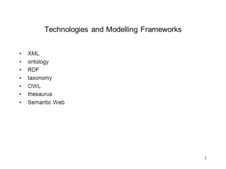 1 Technologies and Modelling Frameworks XML ontology RDF taxonomy OWL thesaurus Semantic Web.
