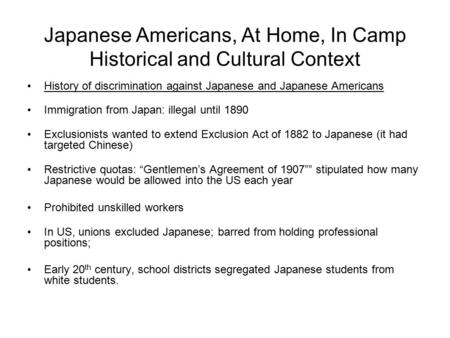 Japanese Americans, At Home, In Camp Historical and Cultural Context History of discrimination against Japanese and Japanese Americans Immigration from.