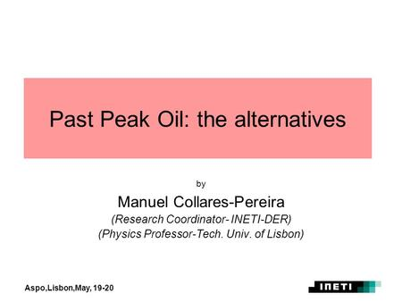 Aspo,Lisbon,May, 19-20 Past Peak Oil: the alternatives by Manuel Collares-Pereira (Research Coordinator- INETI-DER) (Physics Professor-Tech. Univ. of Lisbon)