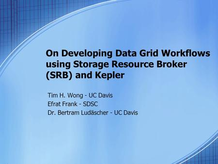 On Developing Data Grid Workflows using Storage Resource Broker (SRB) and Kepler Tim H. Wong - UC Davis Efrat Frank - SDSC Dr. Bertram Ludäscher - UC Davis.