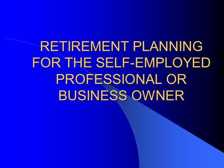 RETIREMENT PLANNING FOR THE SELF-EMPLOYED PROFESSIONAL OR BUSINESS OWNER.