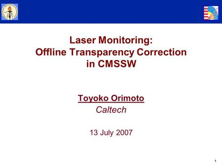 1 Laser Monitoring: Offline Transparency Correction in CMSSW Toyoko Orimoto Caltech 13 July 2007.
