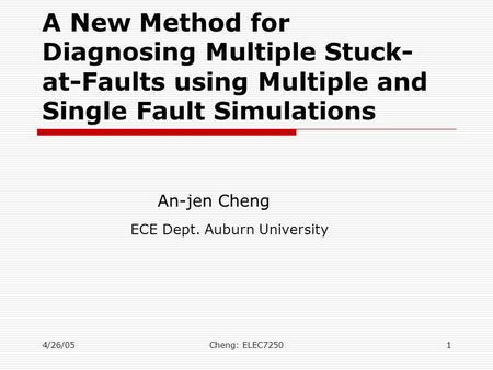 4/26/05Cheng: ELEC72501 A New Method for Diagnosing Multiple Stuck- at-Faults using Multiple and Single Fault Simulations An-jen Cheng ECE Dept. Auburn.