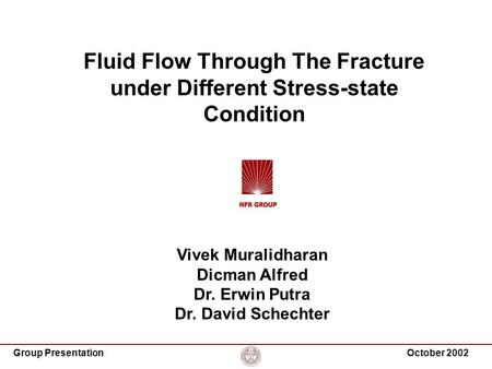 Group PresentationOctober 2002 Fluid Flow Through The Fracture under Different Stress-state Condition Vivek Muralidharan Dicman Alfred Dr. Erwin Putra.