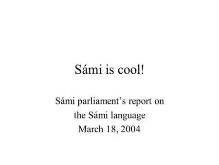 Sámi is cool! Sámi parliament's report on the Sámi language March 18, 2004.