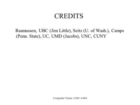 Computer Vision : CISC 4/689 CREDITS Rasmussen, UBC (Jim Little), Seitz (U. <strong>of</strong> Wash.), Camps (Penn. State), UC, UMD (Jacobs), UNC, CUNY.