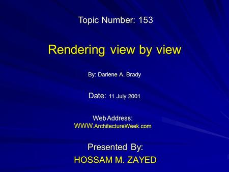 Rendering view by view Presented By: HOSSAM M. ZAYED By: Darlene A. Brady Web Address: WWW. ArchitectureWeek.com Topic Number: 153 Date: 11 July 2001.