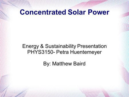Concentrated Solar Power Energy & Sustainability Presentation PHYS3150- Petra Huentemeyer By: Matthew Baird.