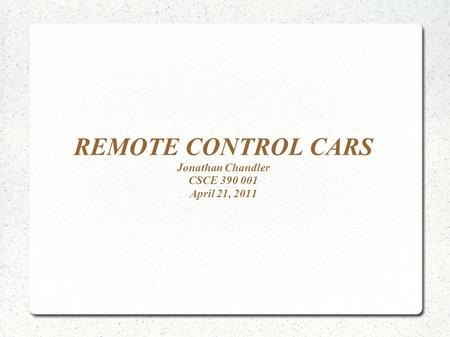 REMOTE CONTROL CARS Jonathan Chandler CSCE 390 001 April 21, 2011.